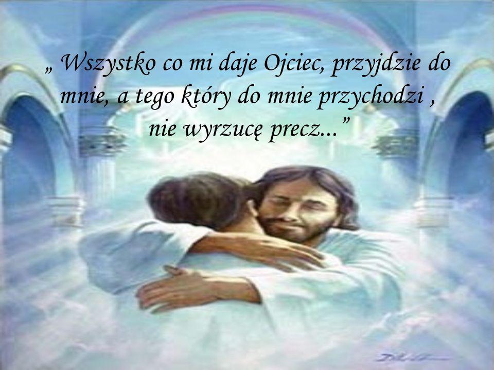 Wszystko co mi daje Ojciec, przyjdzie do mnie, a tego który do mnie przychodzi, nie wyrzucę precz...