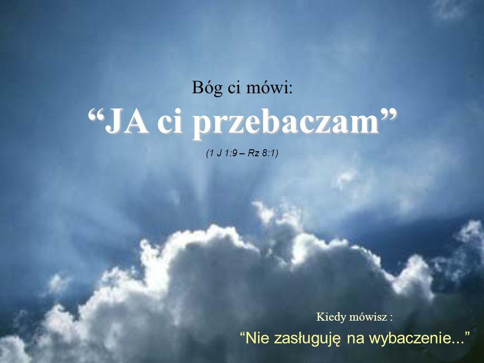 Kiedy mówisz : Nie zasługuję na wybaczenie... Bóg ci mówi: JA ci przebaczamJA ci przebaczam (1 J 1:9 – Rz 8:1)