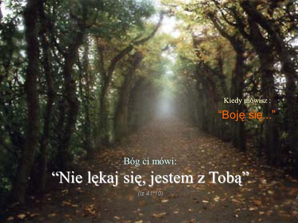Kiedy mówisz : Boję się... Bóg ci mówi: Nie lękaj się, jestem z TobąNie lękaj się, jestem z Tobą (Iz 41:10)