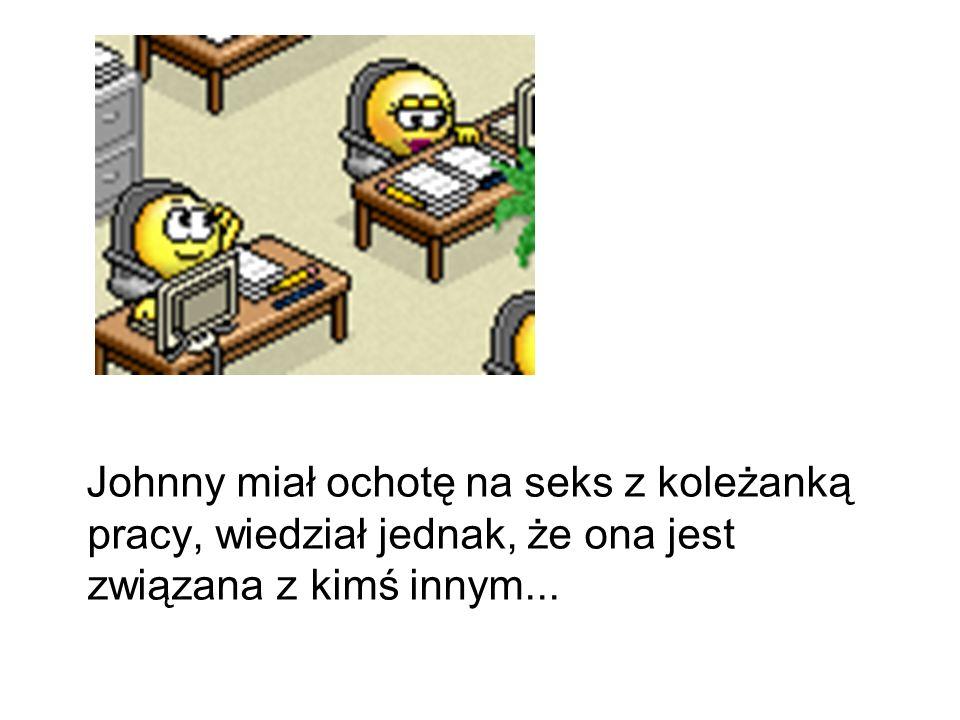Johnny miał ochotę na seks z koleżanką pracy, wiedział jednak, że ona jest związana z kimś innym...