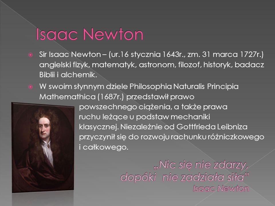 Sir Isaac Newton – (ur.16 stycznia 1643r., zm. 31 marca 1727r.) angielski fizyk, matematyk, astronom, filozof, historyk, badacz Biblii i alchemik. W s