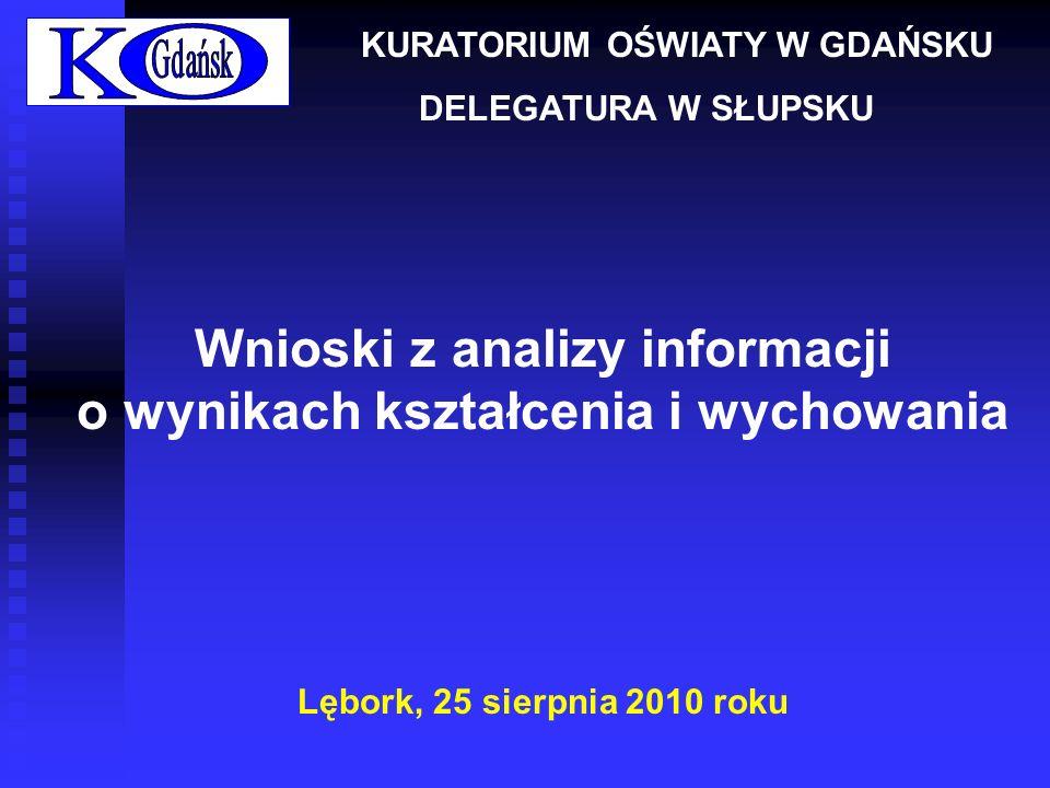 Wnioski z analizy informacji o wynikach kształcenia i wychowania Lębork, 25 sierpnia 2010 roku KURATORIUM OŚWIATY W GDAŃSKU DELEGATURA W SŁUPSKU