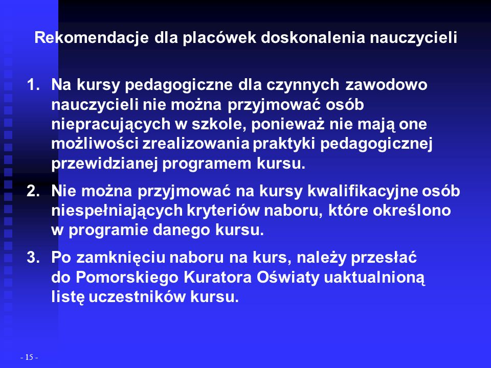 Rekomendacje dla placówek doskonalenia nauczycieli 1.Na kursy pedagogiczne dla czynnych zawodowo nauczycieli nie można przyjmować osób niepracujących w szkole, ponieważ nie mają one możliwości zrealizowania praktyki pedagogicznej przewidzianej programem kursu.