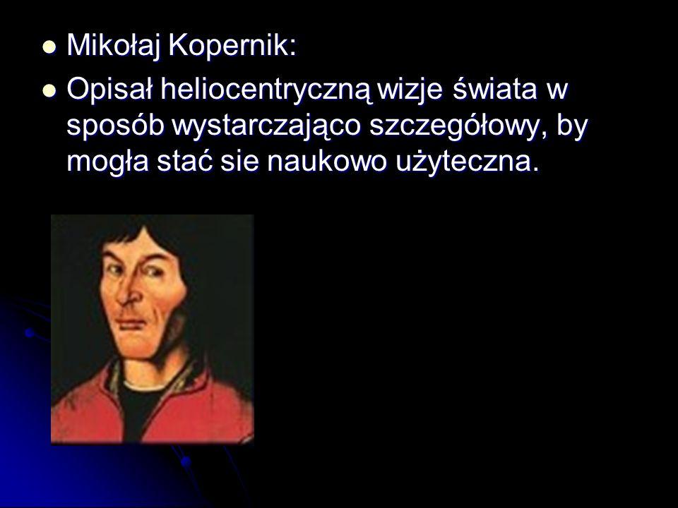 Mikołaj Kopernik: Mikołaj Kopernik: Opisał heliocentryczną wizje świata w sposób wystarczająco szczegółowy, by mogła stać sie naukowo użyteczna. Opisa
