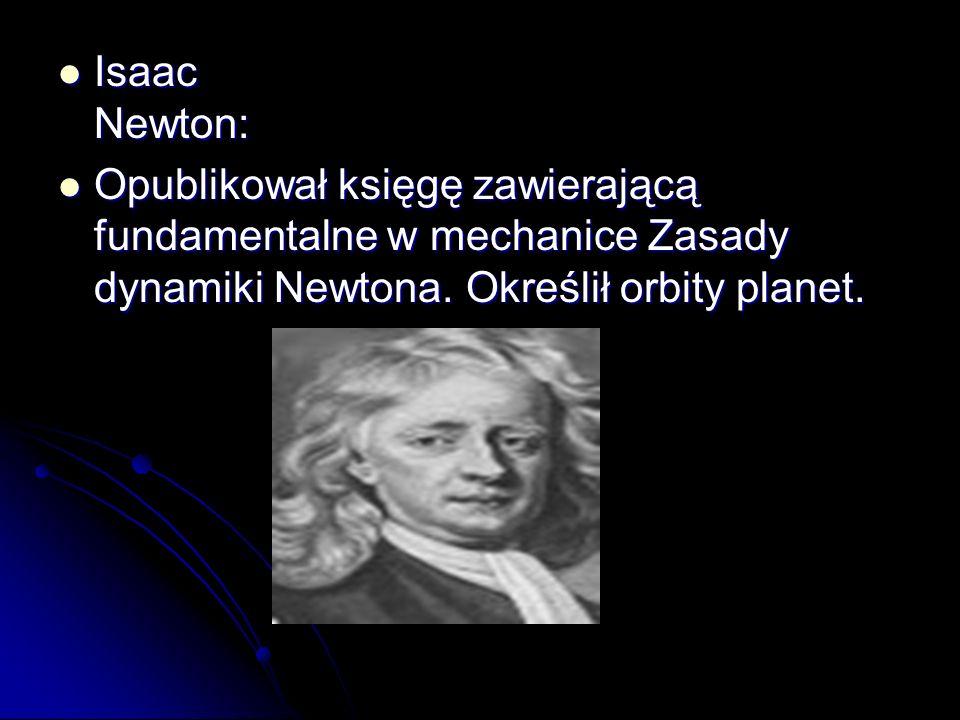 Isaac Newton: Isaac Newton: Opublikował księgę zawierającą fundamentalne w mechanice Zasady dynamiki Newtona. Określił orbity planet. Opublikował księ