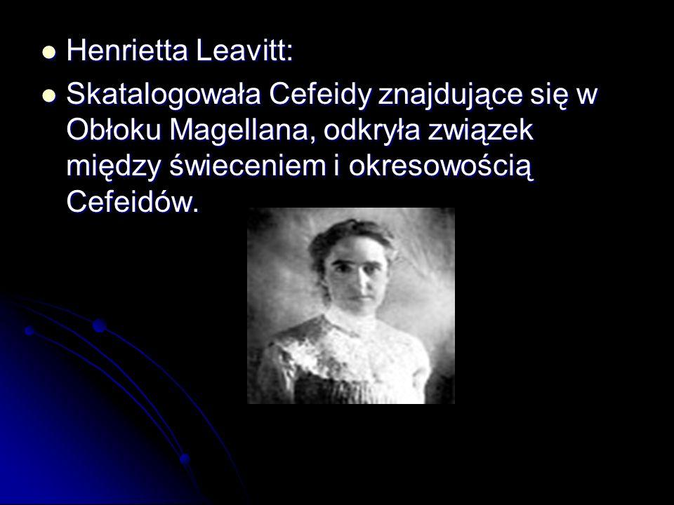 Henrietta Leavitt: Henrietta Leavitt: Skatalogowała Cefeidy znajdujące się w Obłoku Magellana, odkryła związek między świeceniem i okresowością Cefeid