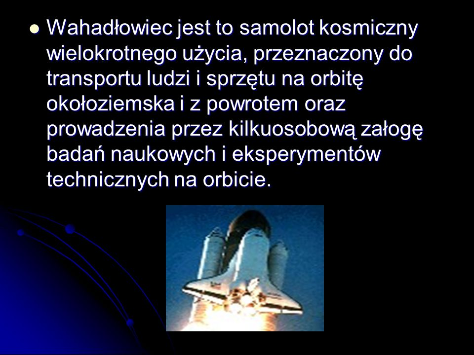 Wahadłowiec jest to samolot kosmiczny wielokrotnego użycia, przeznaczony do transportu ludzi i sprzętu na orbitę okołoziemska i z powrotem oraz prowad