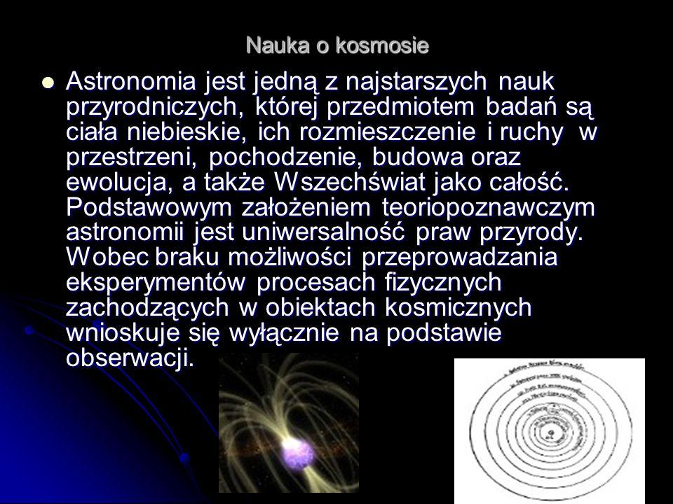 Nauka o kosmosie Astronomia jest jedną z najstarszych nauk przyrodniczych, której przedmiotem badań są ciała niebieskie, ich rozmieszczenie i ruchy w