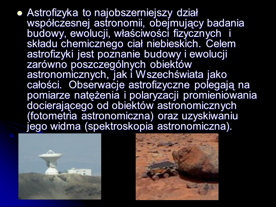 Astrofizyka to najobszerniejszy dział współczesnej astronomii, obejmujący badania budowy, ewolucji, właściwości fizycznych i składu chemicznego ciał n