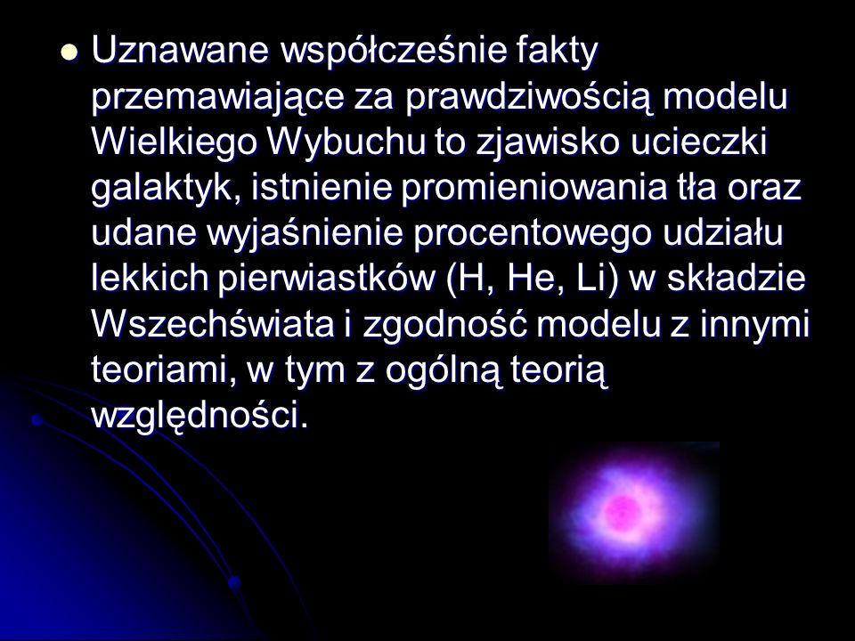 Uznawane współcześnie fakty przemawiające za prawdziwością modelu Wielkiego Wybuchu to zjawisko ucieczki galaktyk, istnienie promieniowania tła oraz u