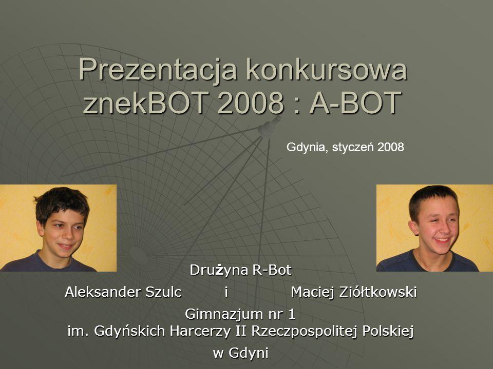 Prezentacja konkursowa znekBOT 2008 : A-BOT Drużyna R-Bot Aleksander Szulc i Maciej Ziółtkowski Gimnazjum nr 1 im. Gdyńskich Harcerzy II Rzeczpospolit