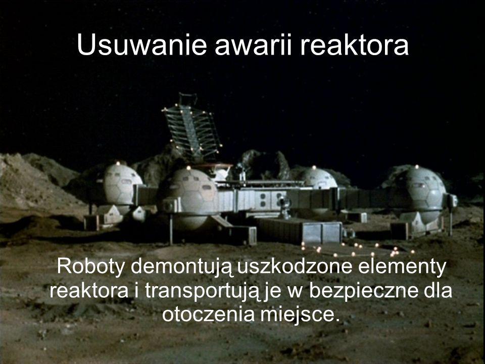 Usuwanie awarii reaktora Roboty demontują uszkodzone elementy reaktora i transportują je w bezpieczne dla otoczenia miejsce.