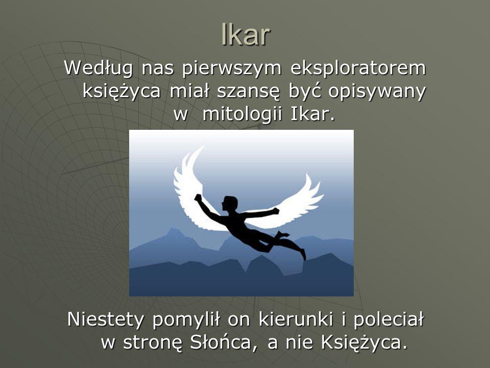 Ikar Według nas pierwszym eksploratorem księżyca miał szansę być opisywany w mitologii Ikar. Niestety pomylił on kierunki i poleciał w stronę Słońca,