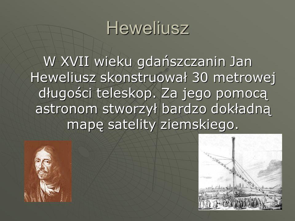 Heweliusz W XVII wieku gdańszczanin Jan Heweliusz skonstruował 30 metrowej długości teleskop. Za jego pomocą astronom stworzył bardzo dokładną mapę sa
