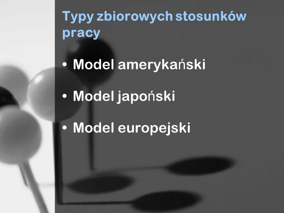 Typy zbiorowych stosunków pracy Model ameryka ń ski Model japo ń ski Model europejski