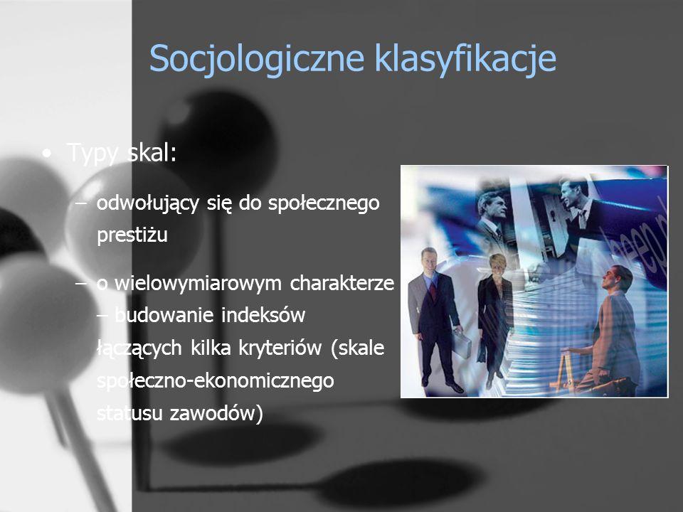 Socjologiczne klasyfikacje Typy skal: –odwołujący się do społecznego prestiżu –o wielowymiarowym charakterze – budowanie indeksów łączących kilka kryteriów (skale społeczno-ekonomicznego statusu zawodów)