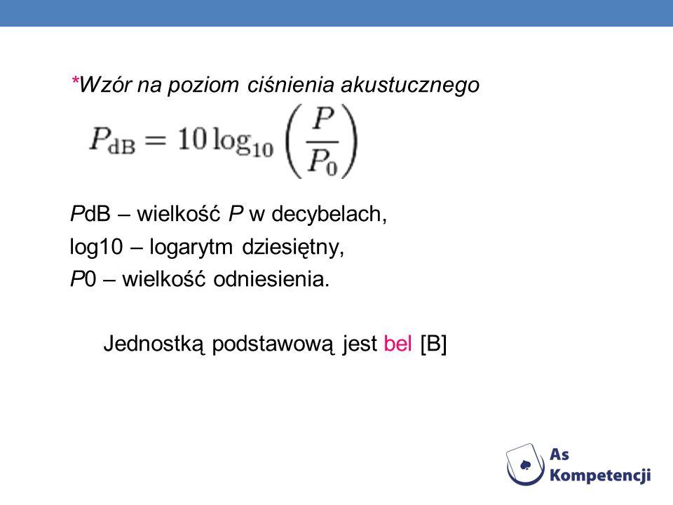*Wzór na poziom ciśnienia akustucznego PdB – wielkość P w decybelach, log10 – logarytm dziesiętny, P0 – wielkość odniesienia. Jednostką podstawową jes