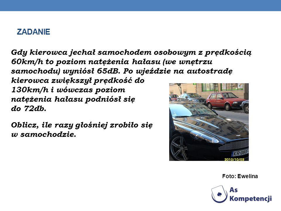 ZADANIE Gdy kierowca jechał samochodem osobowym z prędkością 60km/h to poziom natężenia hałasu (we wnętrzu samochodu) wyniósł 65dB. Po wjeździe na aut