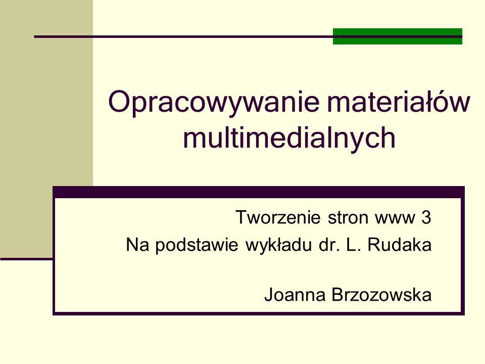 Opracowywanie materiałów multimedialnych Tworzenie stron www 3 Na podstawie wykładu dr. L. Rudaka Joanna Brzozowska