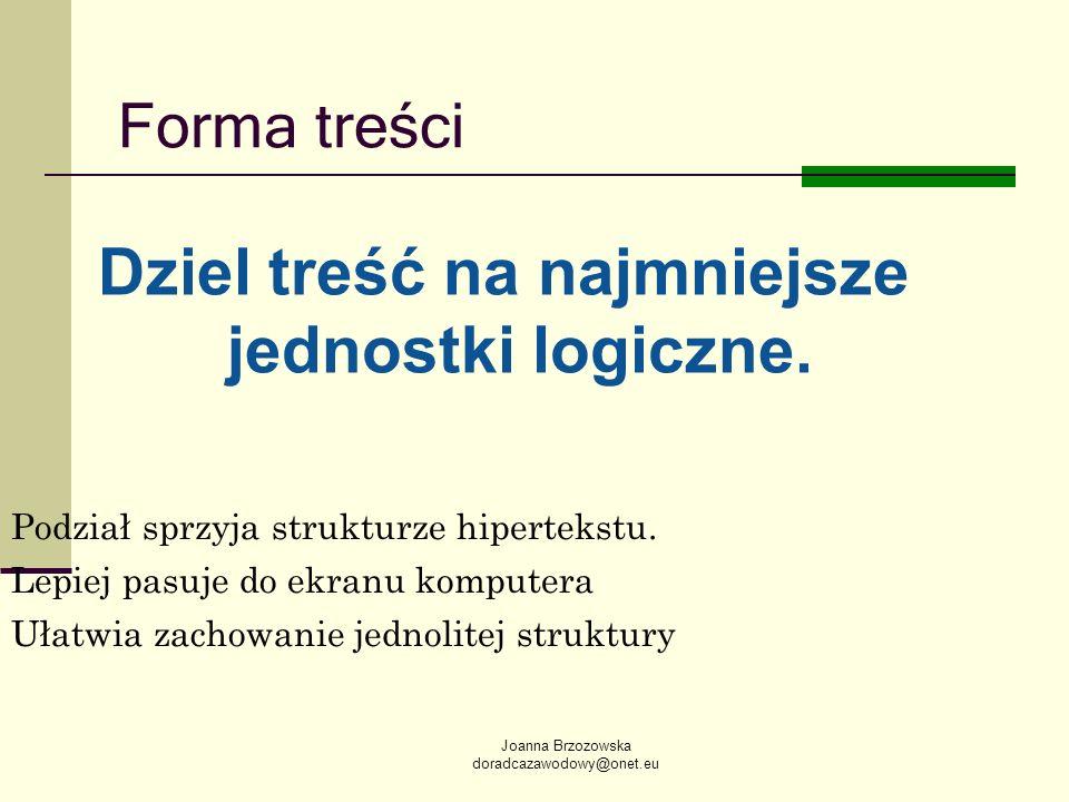 Joanna Brzozowska doradcazawodowy@onet.eu Forma treści Dziel treść na najmniejsze jednostki logiczne. Podział sprzyja strukturze hipertekstu. Lepiej p