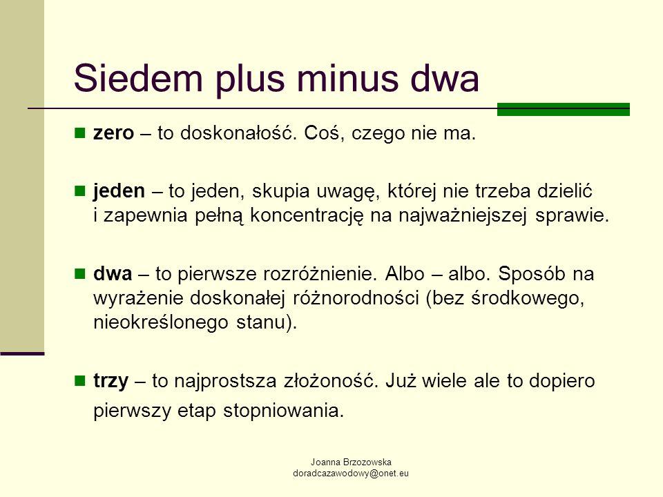 Joanna Brzozowska doradcazawodowy@onet.eu Siedem plus minus dwa zero – to doskonałość. Coś, czego nie ma. jeden – to jeden, skupia uwagę, której nie t