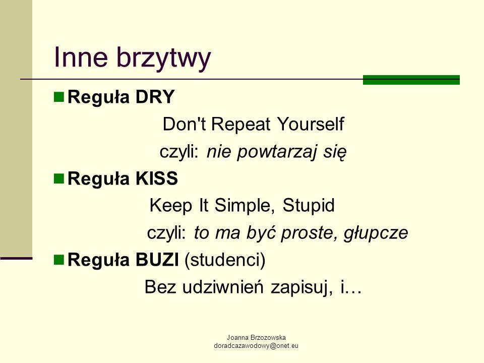 Joanna Brzozowska doradcazawodowy@onet.eu Inne brzytwy Reguła DRY Don't Repeat Yourself czyli: nie powtarzaj się Reguła KISS Keep It Simple, Stupid cz