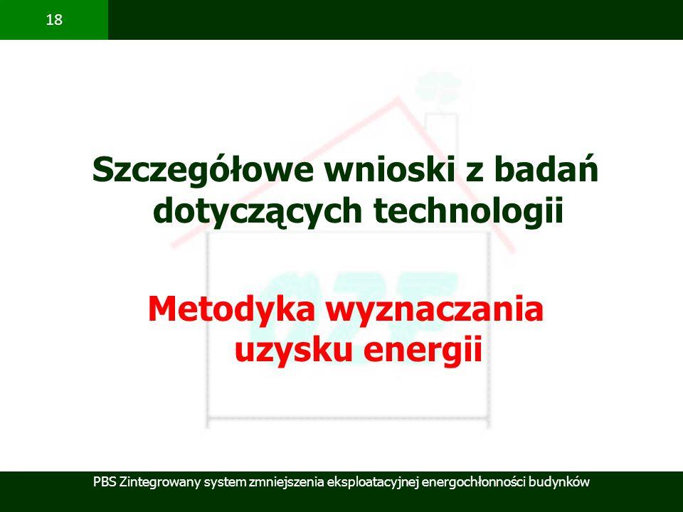 PBS Zintegrowany system zmniejszenia eksploatacyjnej energochłonności budynków 18 Szczegółowe wnioski z badań dotyczących technologii Metodyka wyznacz