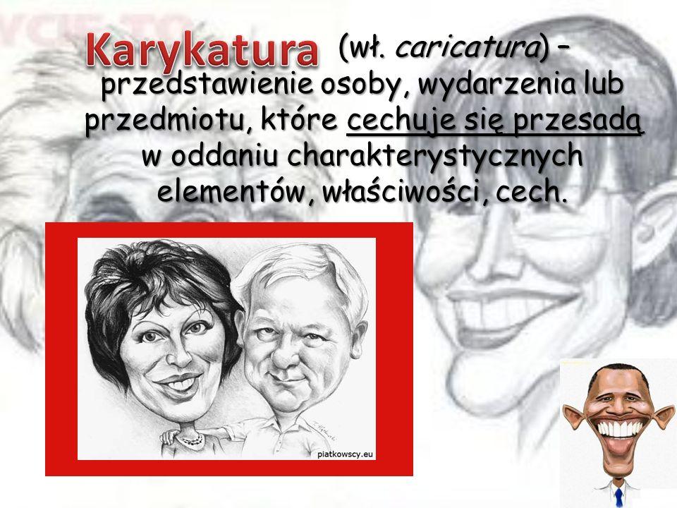 (wł. caricatura) – przedstawienie osoby, wydarzenia lub przedmiotu, które cechuje się przesadą w oddaniu charakterystycznych elementów, właściwości, c