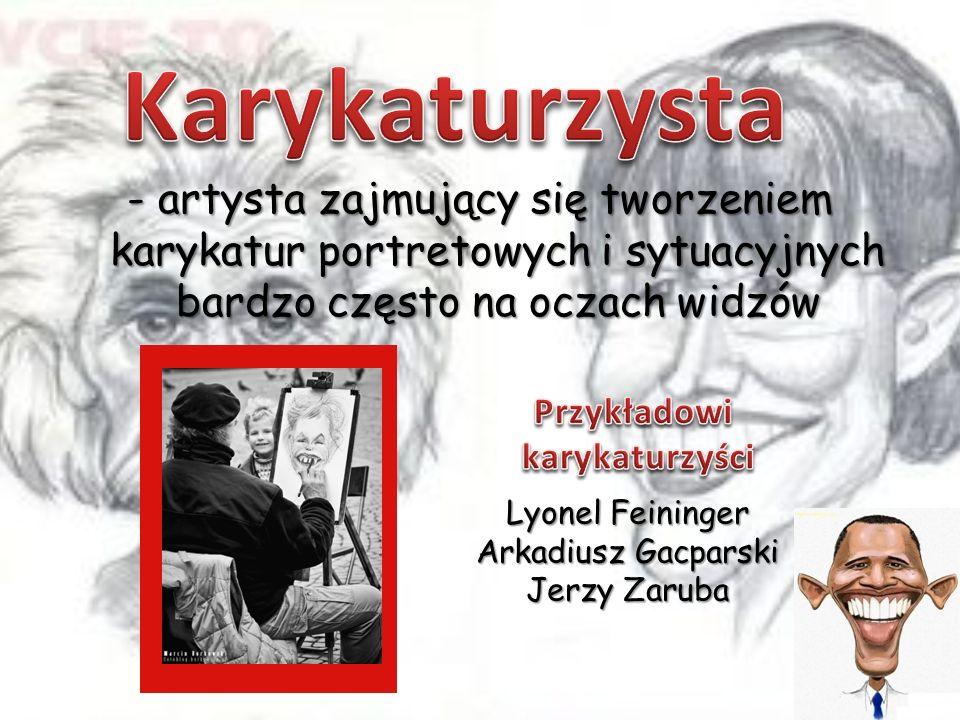 - artysta zajmujący się tworzeniem karykatur portretowych i sytuacyjnych bardzo często na oczach widzów Lyonel Feininger Arkadiusz Gacparski Jerzy Zar