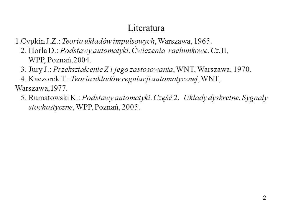 2 1.Cypkin J.Z.: Teoria układów impulsowych, Warszawa, 1965. 2. Horla D.: Podstawy automatyki. Ćwiczenia rachunkowe. Cz.II, WPP, Poznań,2004. 3. Jury