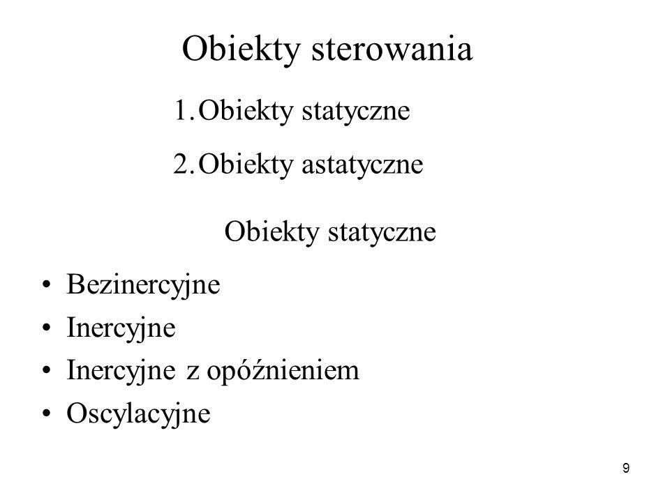 9 Obiekty sterowania Bezinercyjne Inercyjne Inercyjne z opóźnieniem Oscylacyjne 1.Obiekty statyczne 2.Obiekty astatyczne Obiekty statyczne