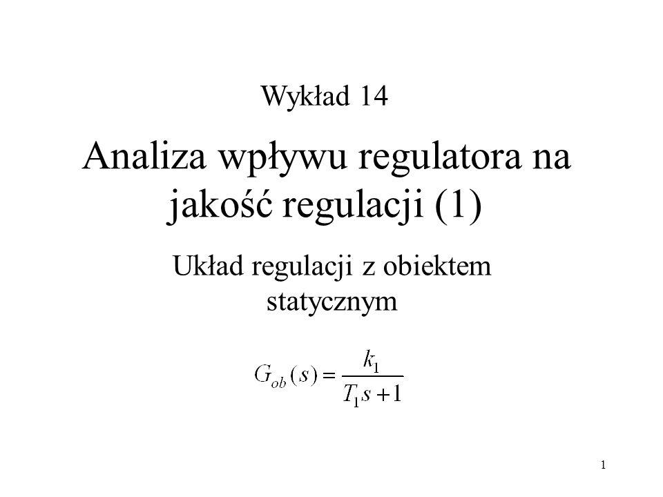 1 Analiza wpływu regulatora na jakość regulacji (1) Układ regulacji z obiektem statycznym Wykład 14