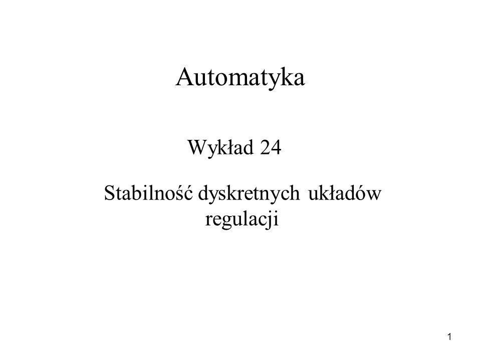 1 Wykład 24 Automatyka Stabilność dyskretnych układów regulacji
