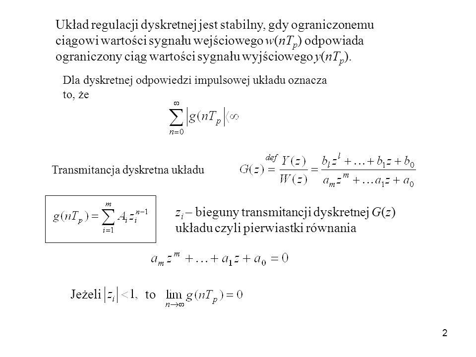 2 Układ regulacji dyskretnej jest stabilny, gdy ograniczonemu ciągowi wartości sygnału wejściowego w(nT p ) odpowiada ograniczony ciąg wartości sygnału wyjściowego y(nT p ).