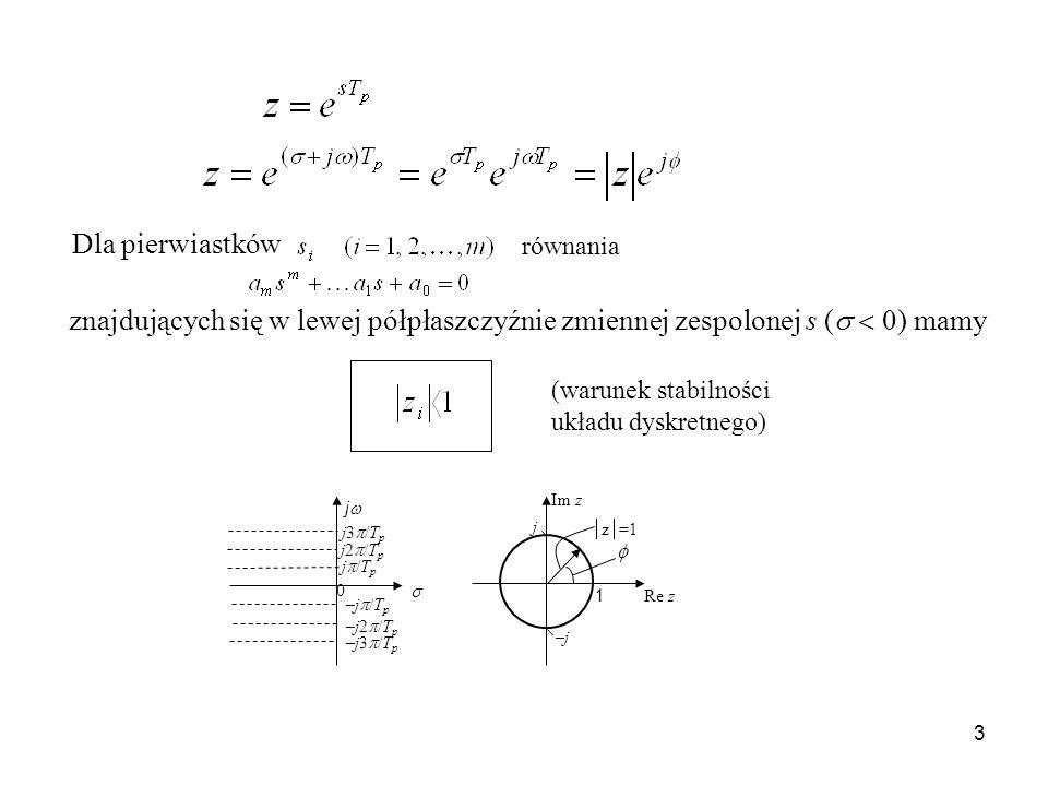 3 Dla pierwiastków znajdujących się w lewej półpłaszczyźnie zmiennej zespolonej s ( 0) mamy (warunek stabilności układu dyskretnego) z =1 1 –j–j j Re z Im z j j3 /T p j2 /T p j /T p –j /T p –j2 /T p –j3 /T p 0 równania