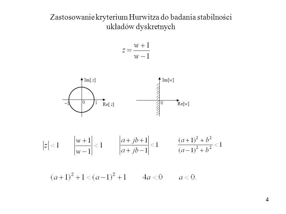 4 Zastosowanie kryterium Hurwitza do badania stabilności układów dyskretnych Im[ z] Re[ z] 1 –1 0 Re[w] Im[w] 0
