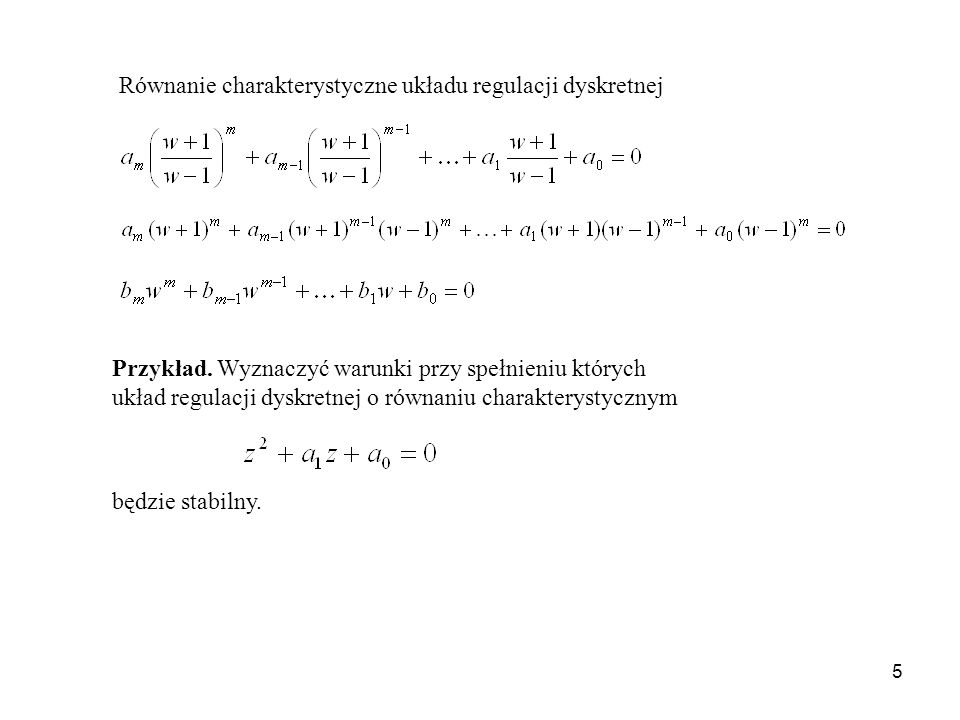 5 Równanie charakterystyczne układu regulacji dyskretnej Przykład. Wyznaczyć warunki przy spełnieniu których układ regulacji dyskretnej o równaniu cha