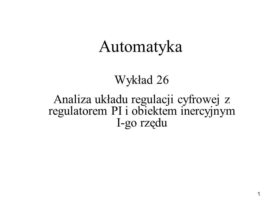 1 Automatyka Wykład 26 Analiza układu regulacji cyfrowej z regulatorem PI i obiektem inercyjnym I-go rzędu