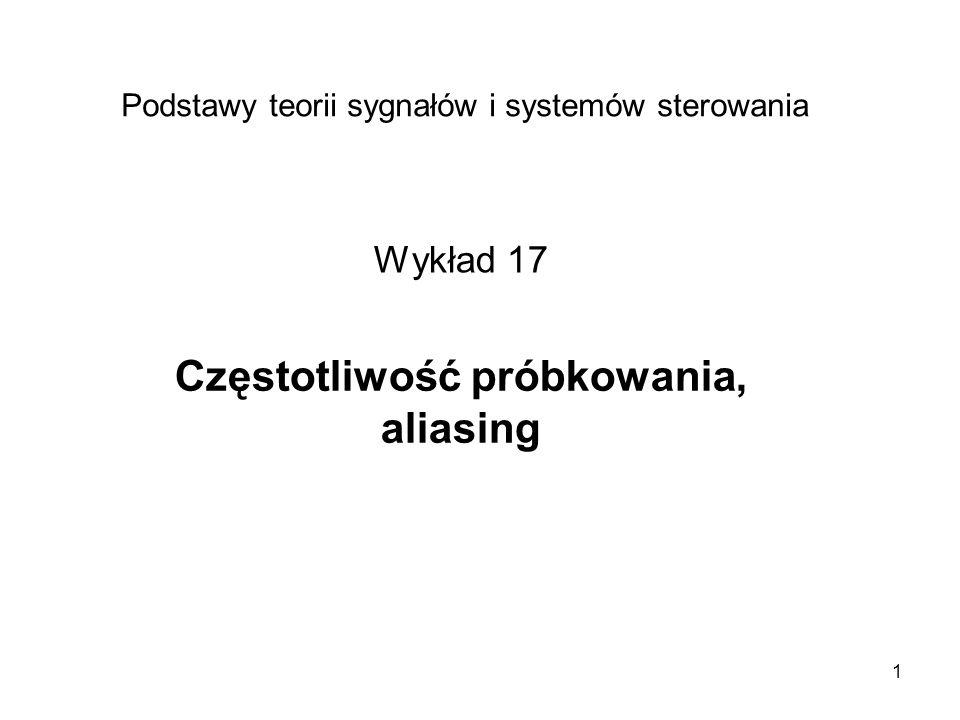 1 Częstotliwość próbkowania, aliasing Podstawy teorii sygnałów i systemów sterowania Wykład 17