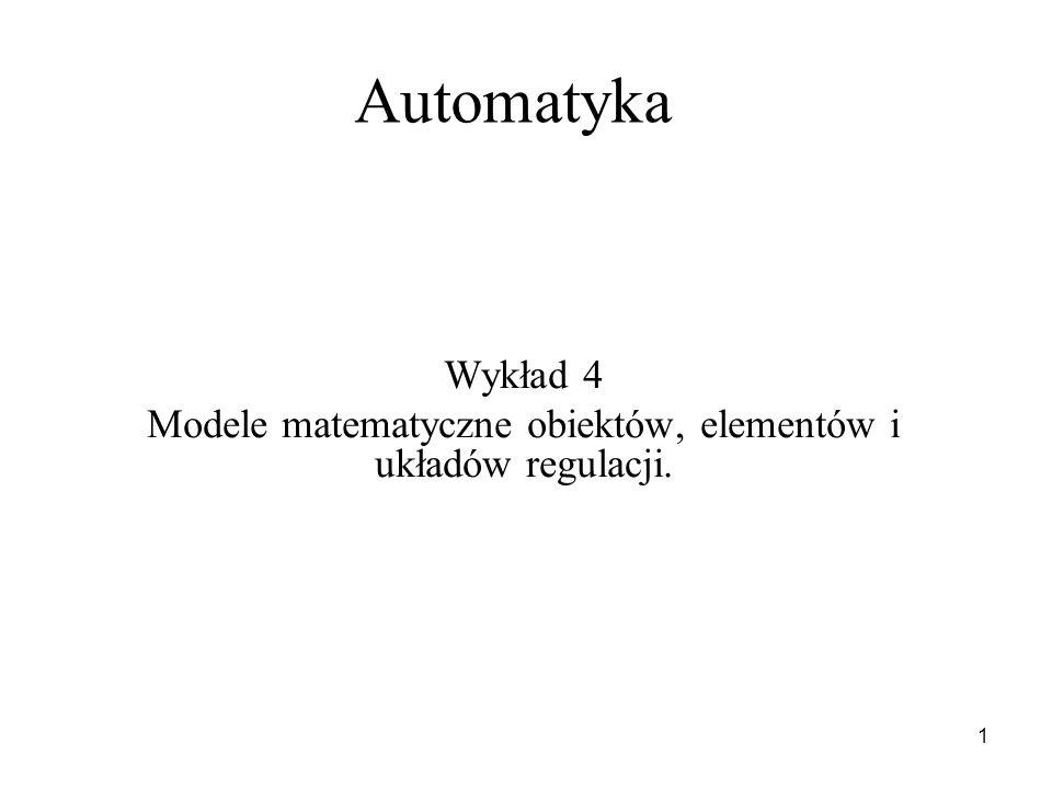 1 Automatyka Wykład 4 Modele matematyczne obiektów, elementów i układów regulacji.