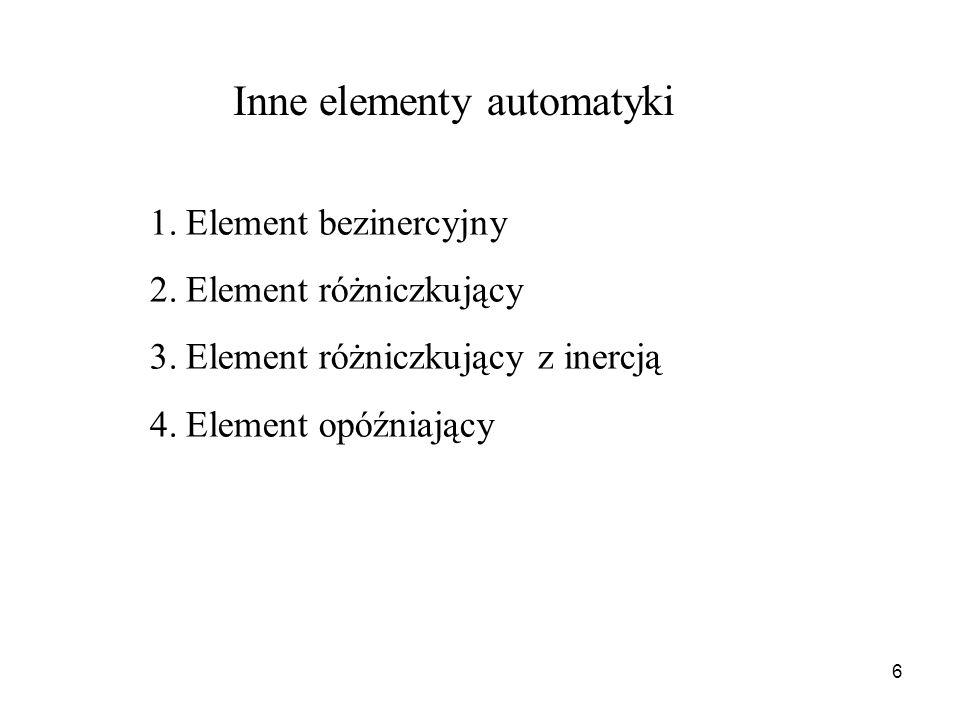 6 Inne elementy automatyki 1.Element bezinercyjny 2.Element różniczkujący 3.Element różniczkujący z inercją 4.Element opóźniający