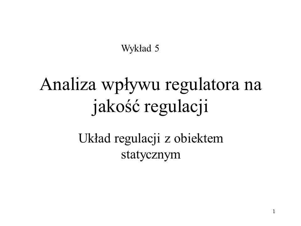 1 Analiza wpływu regulatora na jakość regulacji Układ regulacji z obiektem statycznym Wykład 5