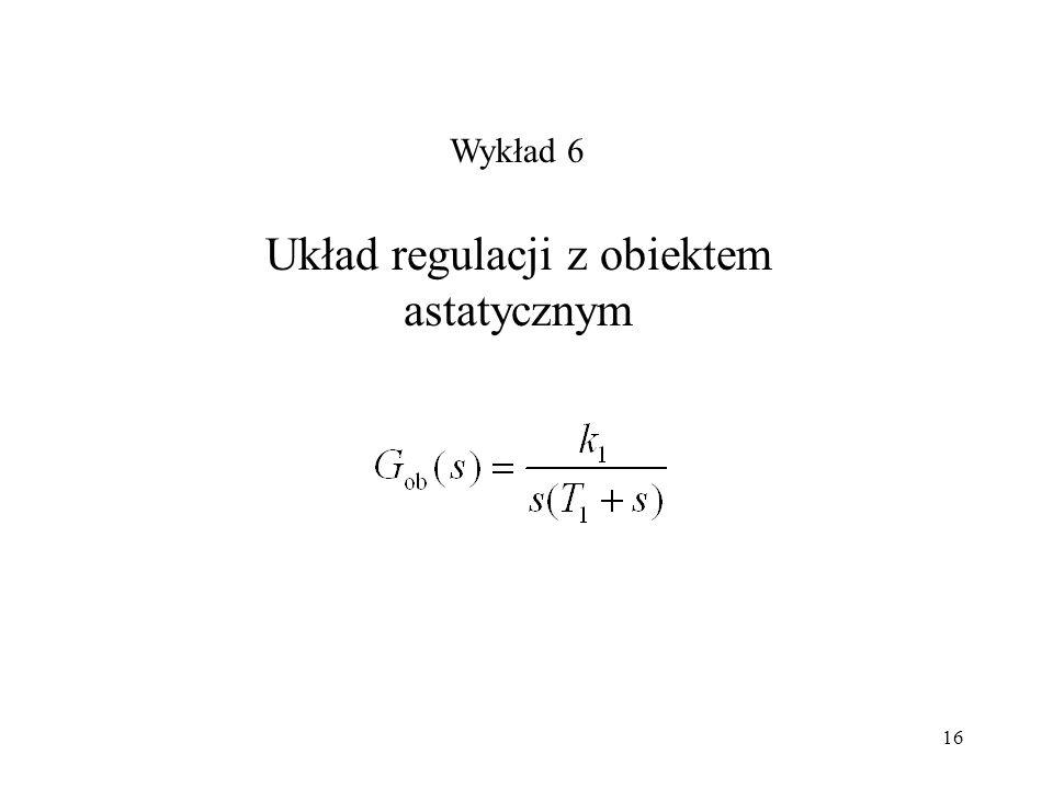 16 Układ regulacji z obiektem astatycznym Wykład 6