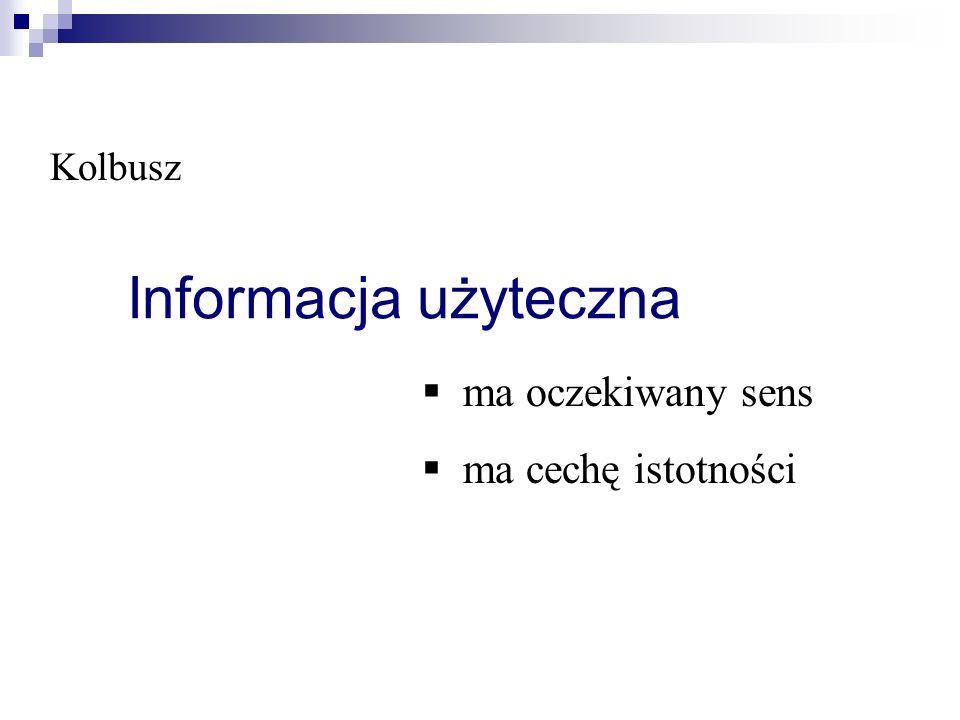 Informacja użyteczna § ma oczekiwany sens § ma cechę istotności Kolbusz