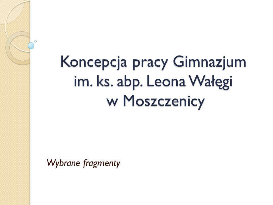 Koncepcja pracy Gimnazjum im. ks. abp. Leona Wałęgi w Moszczenicy Wybrane fragmenty