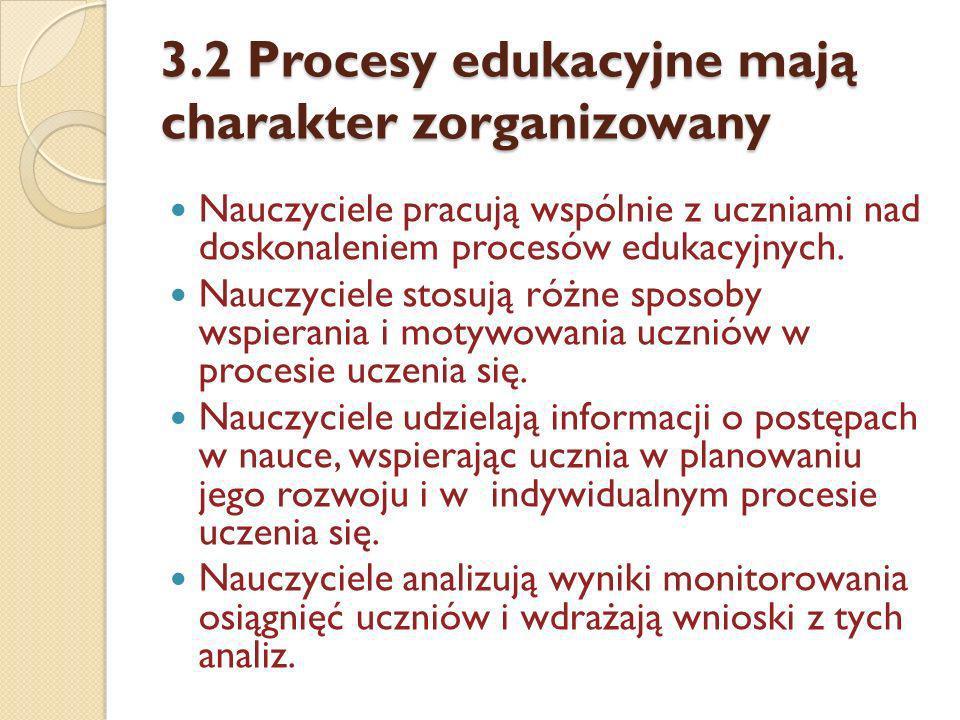 3.2 Procesy edukacyjne mają charakter zorganizowany Nauczyciele pracują wspólnie z uczniami nad doskonaleniem procesów edukacyjnych. Nauczyciele stosu