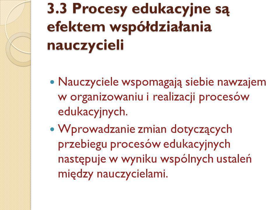 3.3 Procesy edukacyjne są efektem współdziałania nauczycieli Nauczyciele wspomagają siebie nawzajem w organizowaniu i realizacji procesów edukacyjnych