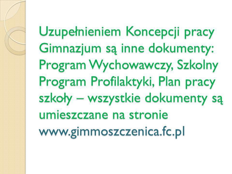 Uzupełnieniem Koncepcji pracy Gimnazjum są inne dokumenty: Program Wychowawczy, Szkolny Program Profilaktyki, Plan pracy szkoły – wszystkie dokumenty