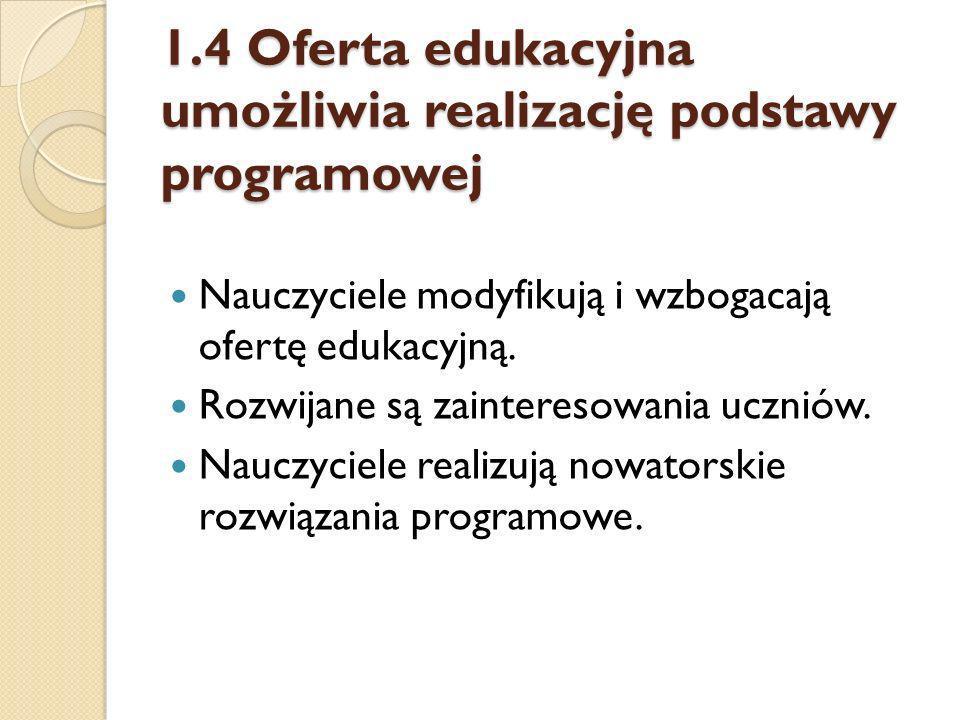 1.4 Oferta edukacyjna umożliwia realizację podstawy programowej Nauczyciele modyfikują i wzbogacają ofertę edukacyjną. Rozwijane są zainteresowania uc