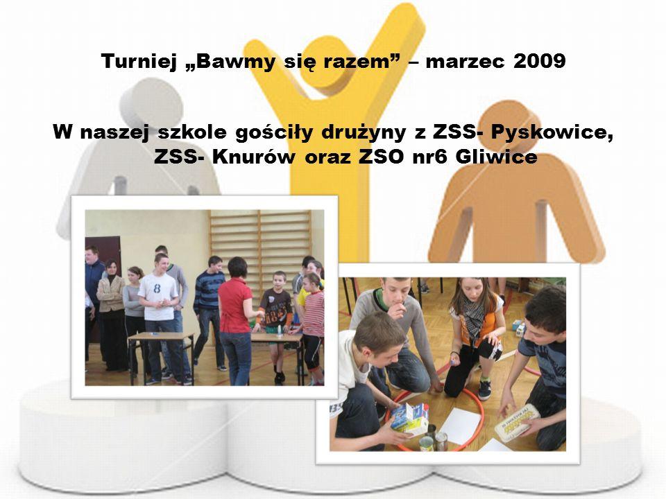 Turniej Bawmy się razem – marzec 2009 W naszej szkole gościły drużyny z ZSS- Pyskowice, ZSS- Knurów oraz ZSO nr6 Gliwice